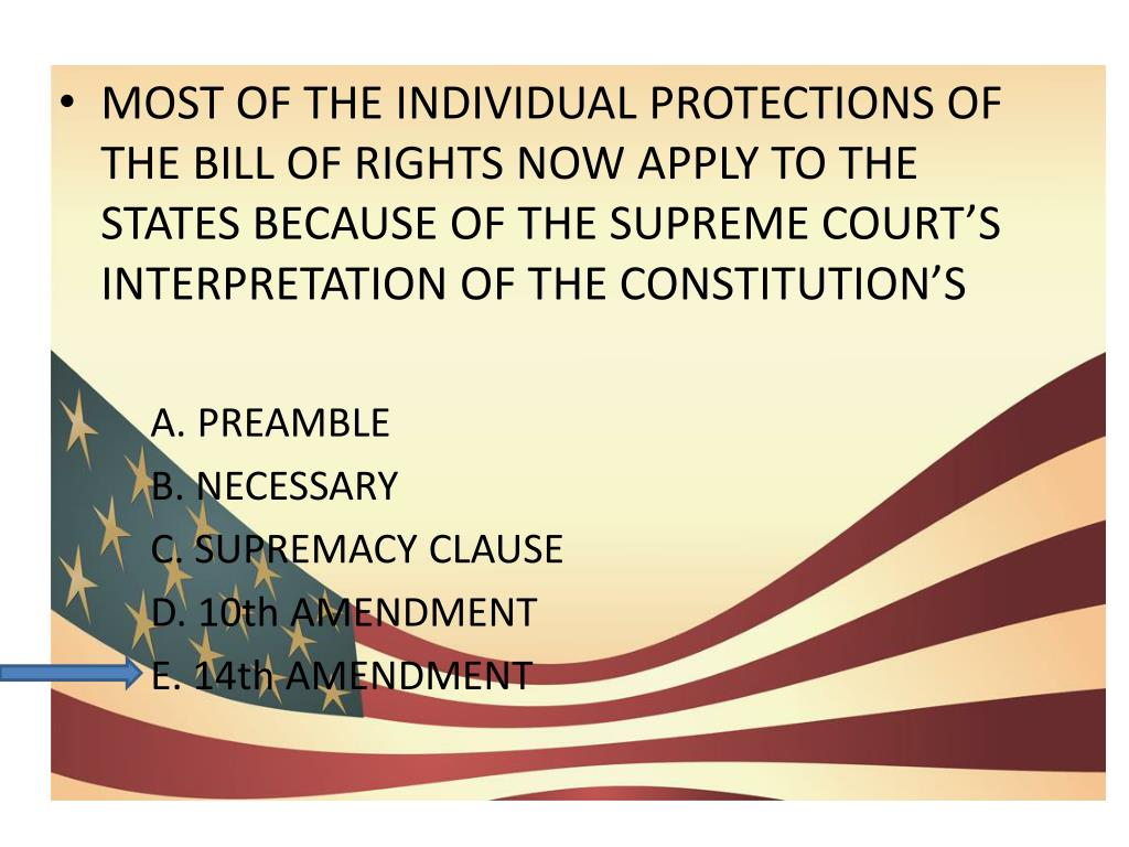 MOST OF THE INDIVIDUAL PROTECTIONS OF THE BILL OF RIGHTS NOW APPLY TO THE STATES BECAUSE OF THE SUPREME COURT'S INTERPRETATION OF THE CONSTITUTION'S
