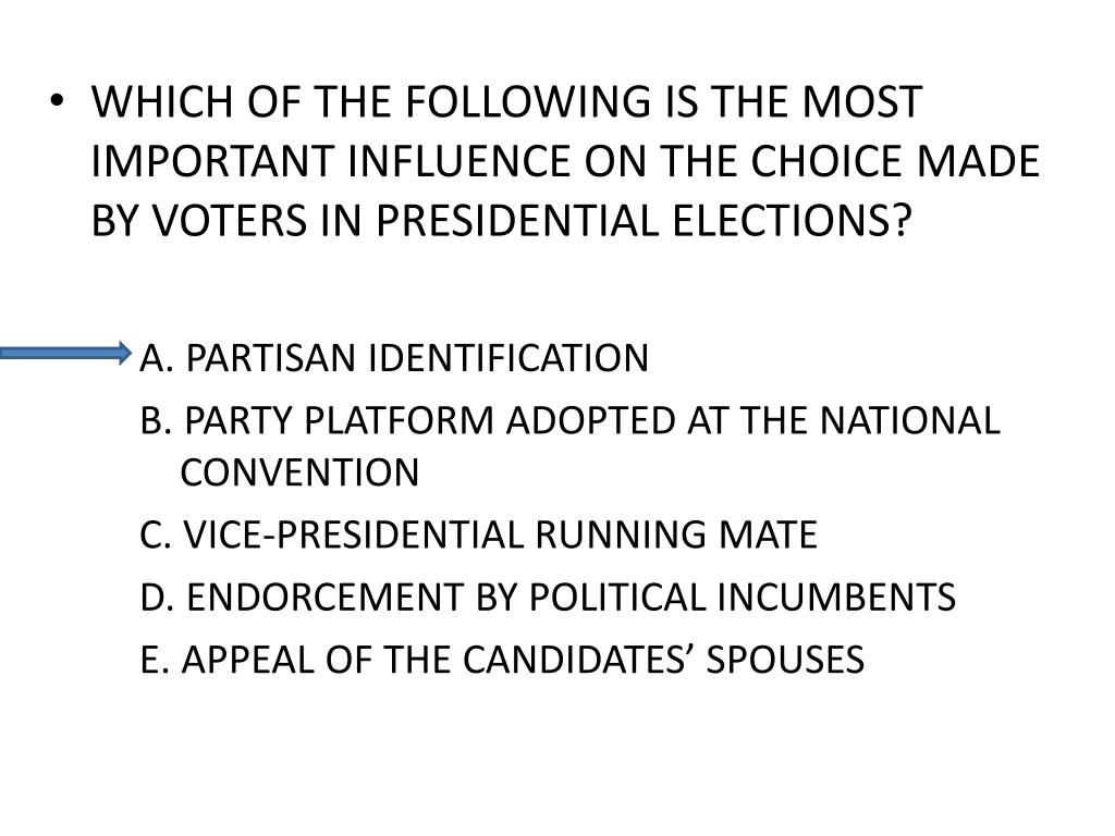 WHICH OF THE FOLLOWING IS THE MOST IMPORTANT INFLUENCE ON THE CHOICE MADE BY VOTERS IN PRESIDENTIAL ELECTIONS?