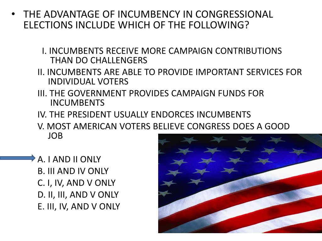 THE ADVANTAGE OF INCUMBENCY IN CONGRESSIONAL ELECTIONS INCLUDE WHICH OF THE FOLLOWING?