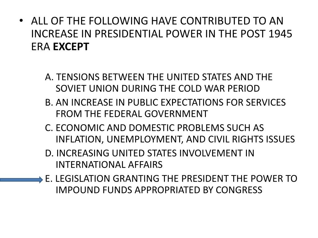 ALL OF THE FOLLOWING HAVE CONTRIBUTED TO AN INCREASE IN PRESIDENTIAL POWER IN THE POST 1945 ERA
