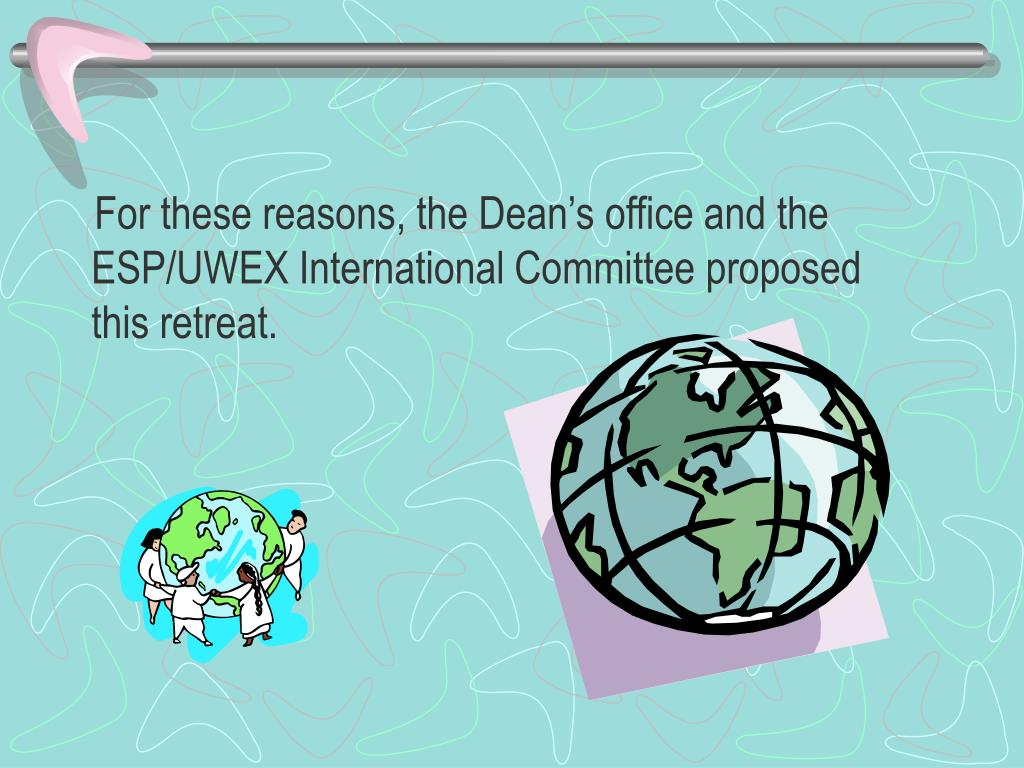 For these reasons, the Dean's office and the ESP/UWEX International Committee proposed this retreat.