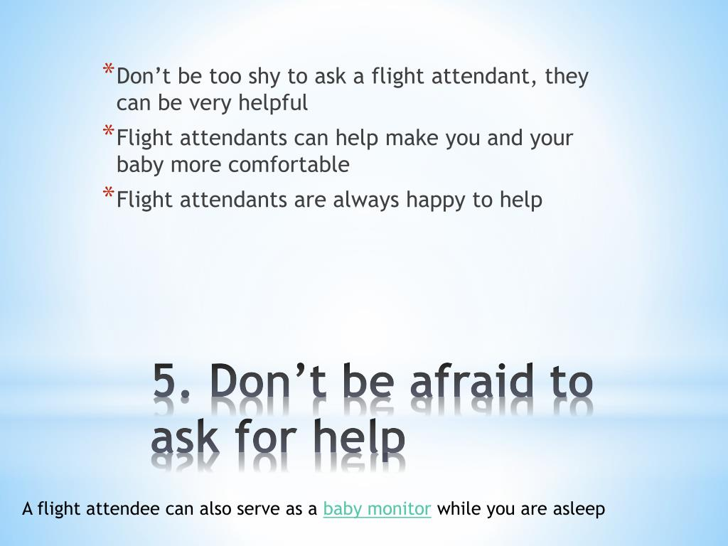 Don't be too shy to ask a flight attendant, they can be very helpful