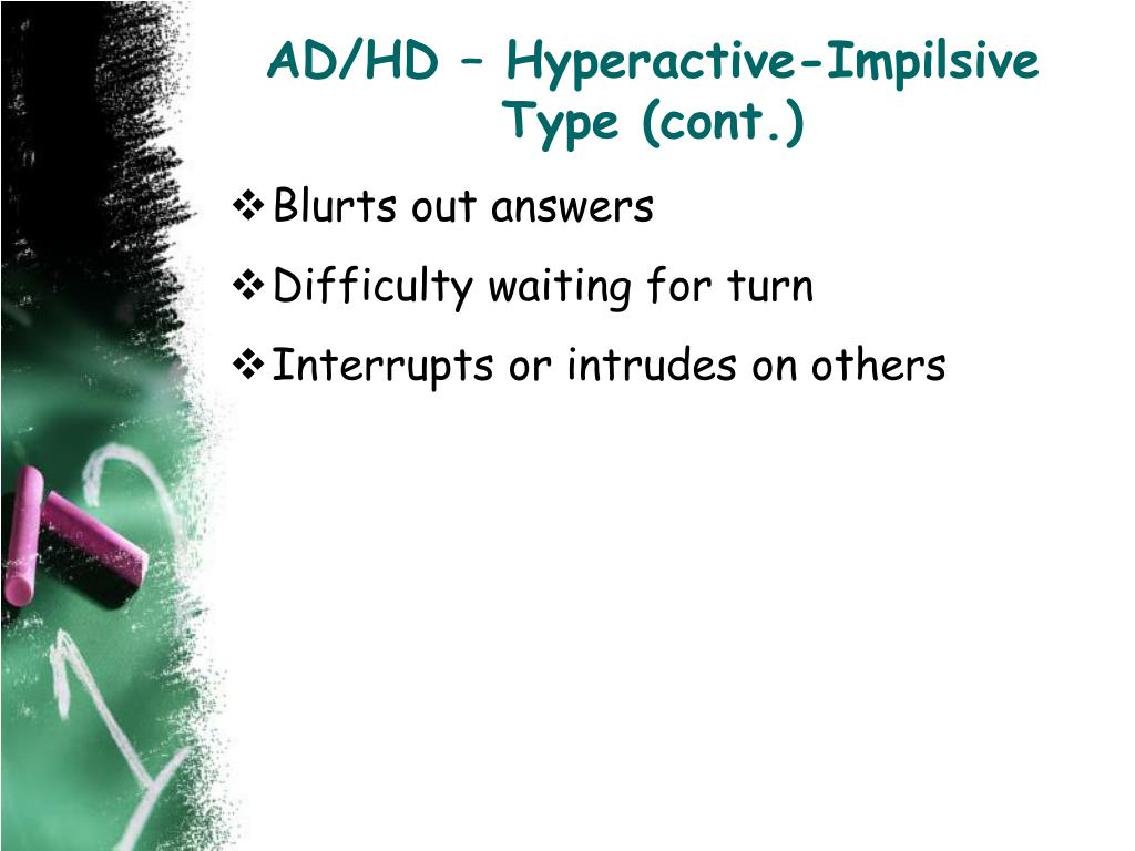 AD/HD – Hyperactive-Impilsive Type (cont.)
