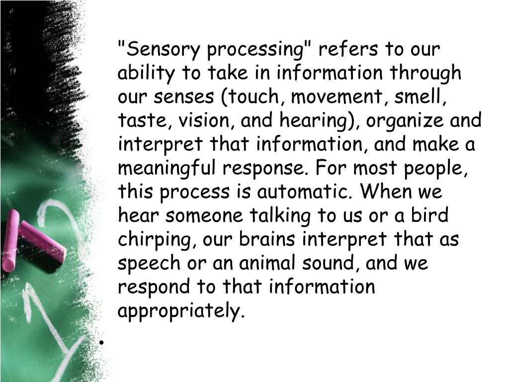 """""""Sensory processing"""" refers to our ability to take in information through our senses (touch, movement, smell, taste, vision, and hearing), organize and interpret that information, and make a meaningful response. For most people, this process is automatic. When we hear someone talking to us or a bird chirping, our brains interpret that as speech or an animal sound, and we respond to that information appropriately."""