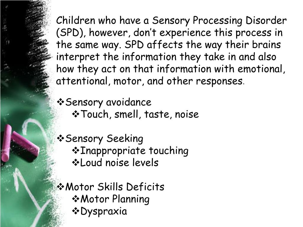 Children who have a Sensory Processing Disorder (SPD), however, don't experience this process in the same way. SPD affects the way their brains interpret the information they take in and also how they act on that information with emotional, attentional, motor, and other responses