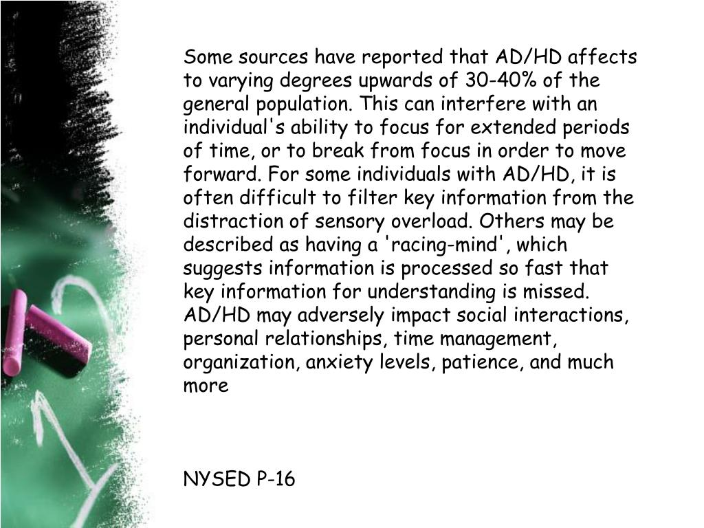 Some sources have reported that AD/HD affects to varying degrees upwards of 30-40% of the general population. This can interfere with an individual's ability to focus for extended periods of time, or to break from focus in order to move forward. For some individuals with AD/HD, it is often difficult to filter key information from the distraction of sensory overload. Others may be described as having a 'racing-mind', which suggests information is processed so fast that key information for understanding is missed. AD/HD may adversely impact social interactions, personal relationships, time management, organization, anxiety levels, patience, and much more