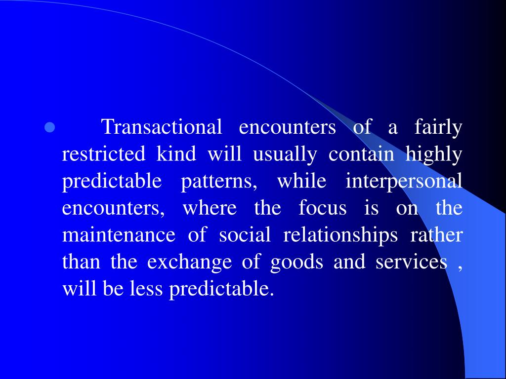Transactional encounters of a fairly restricted kind will usually contain highly predictable patterns, while interpersonal encounters, where the focus is on the maintenance of social relationships rather than the exchange of goods and services , will be less predictable.