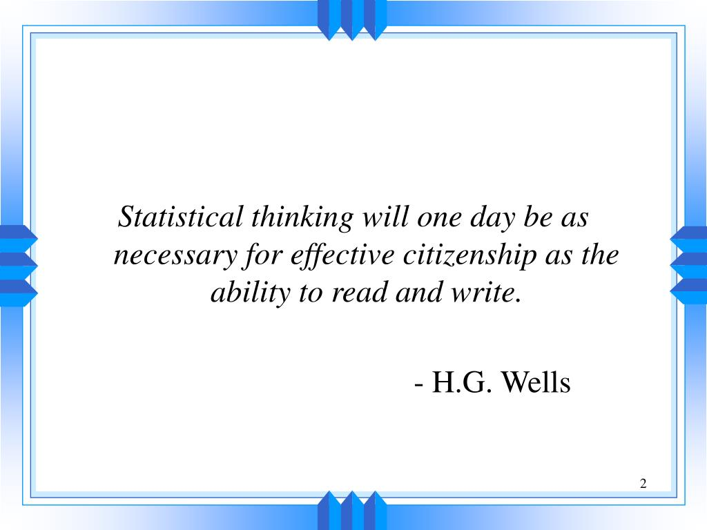 Statistical thinking will one day be as necessary for effective citizenship as the ability to read and write.