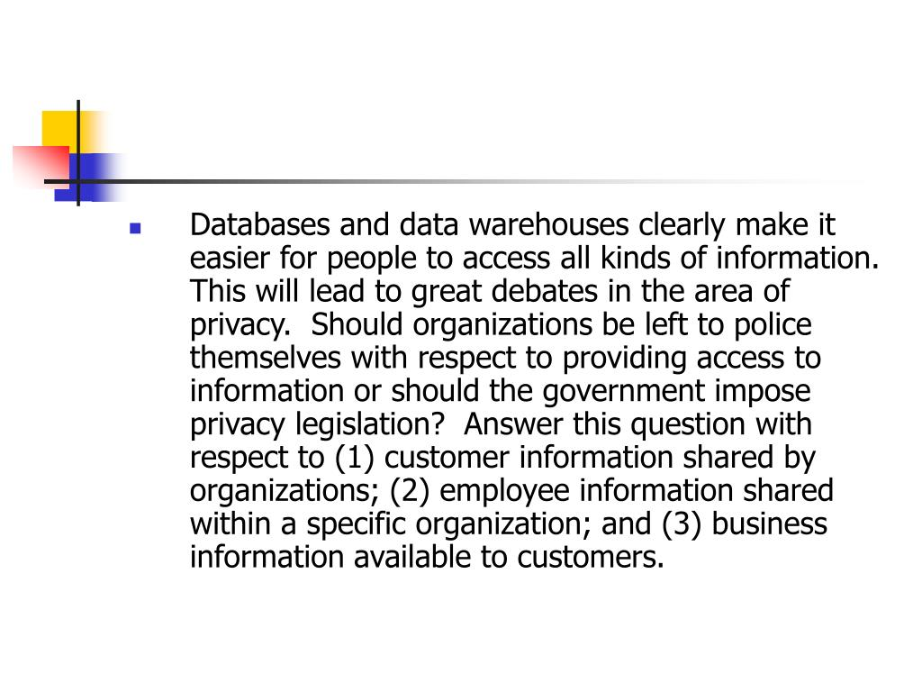 Databases and data warehouses clearly make it easier for people to access all kinds of information.  This will lead to great debates in the area of privacy.  Should organizations be left to police themselves with respect to providing access to information or should the government impose privacy legislation?  Answer this question with respect to (1) customer information shared by organizations; (2) employee information shared within a specific organization; and (3) business information available to customers.