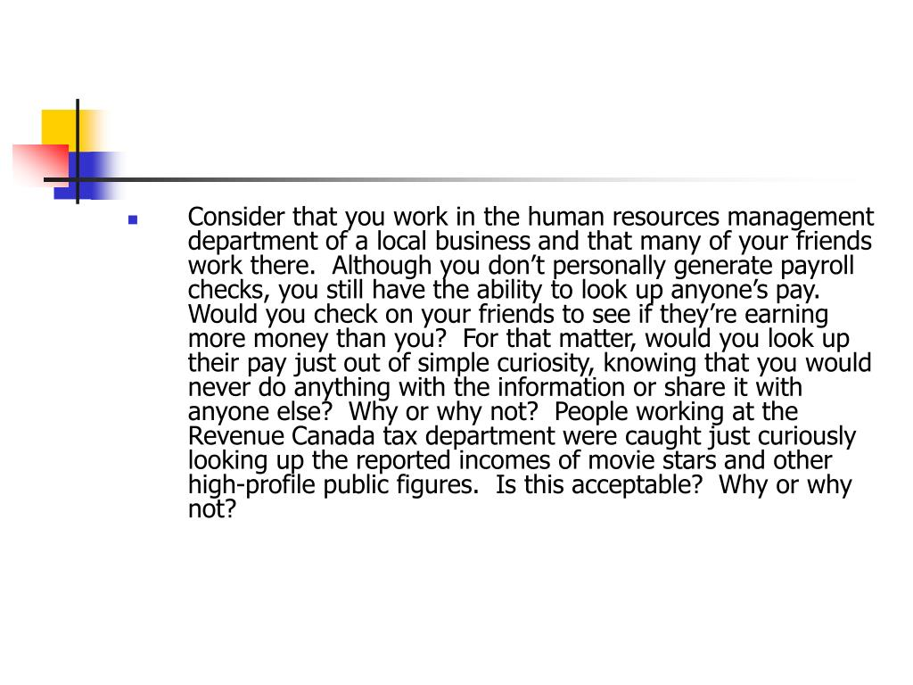 Consider that you work in the human resources management department of a local business and that many of your friends work there.  Although you don't personally generate payroll checks, you still have the ability to look up anyone's pay.  Would you check on your friends to see if they're earning more money than you?  For that matter, would you look up their pay just out of simple curiosity, knowing that you would never do anything with the information or share it with anyone else?  Why or why not?  People working at the Revenue Canada tax department were caught just curiously looking up the reported incomes of movie stars and other high-profile public figures.  Is this acceptable?  Why or why not?