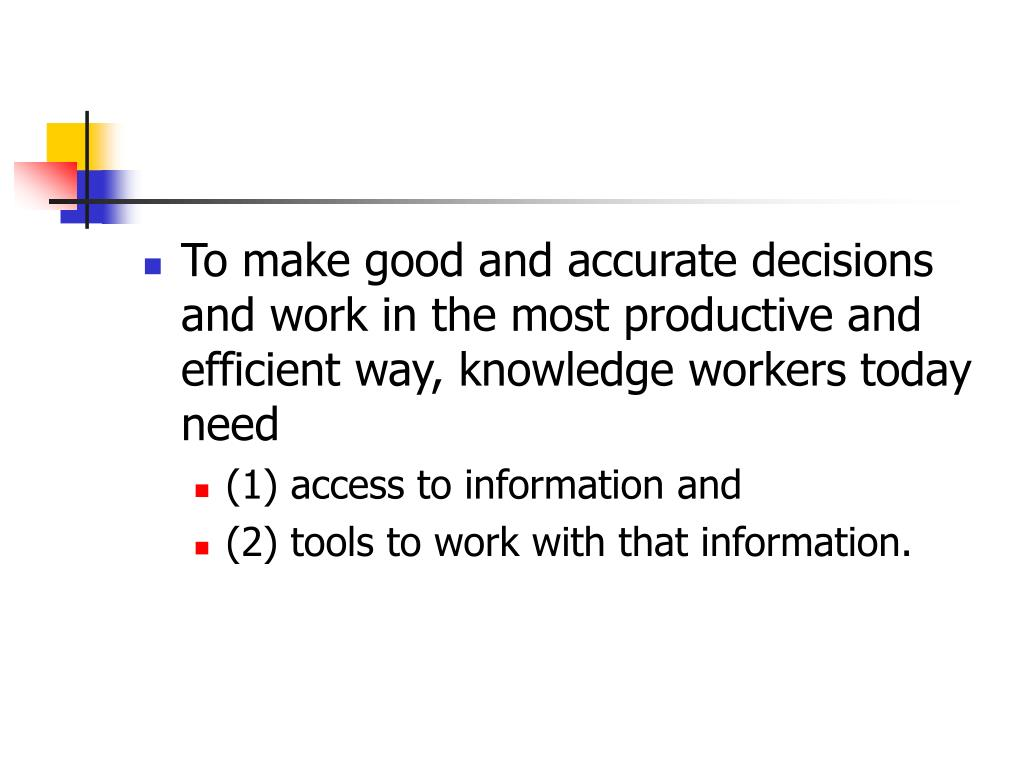 To make good and accurate decisions and work in the most productive and efficient way, knowledge workers today need