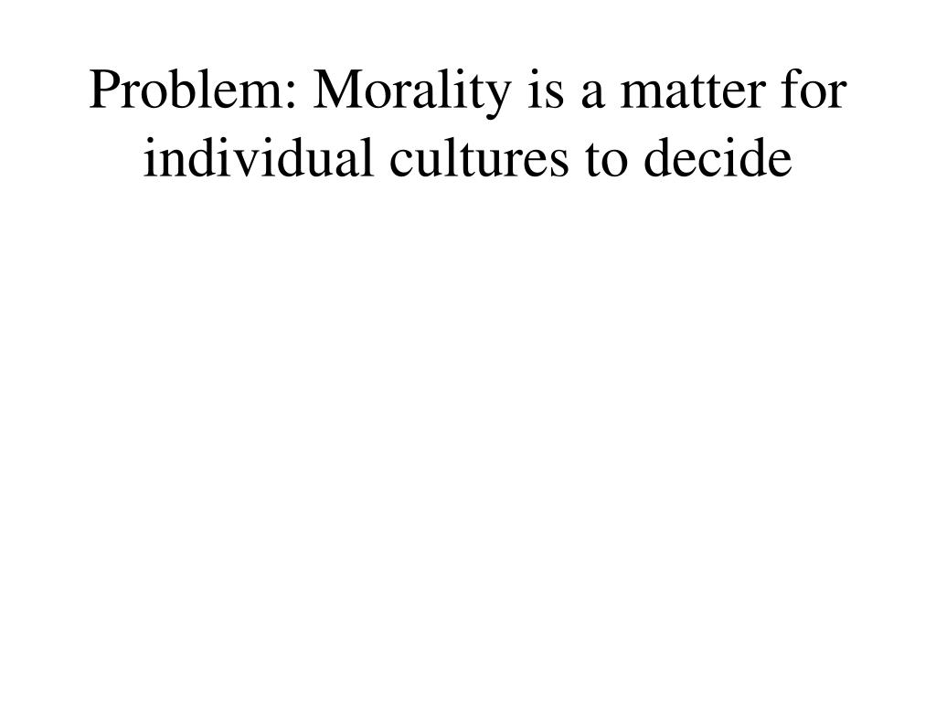 Problem: Morality is a matter for individual cultures to decide