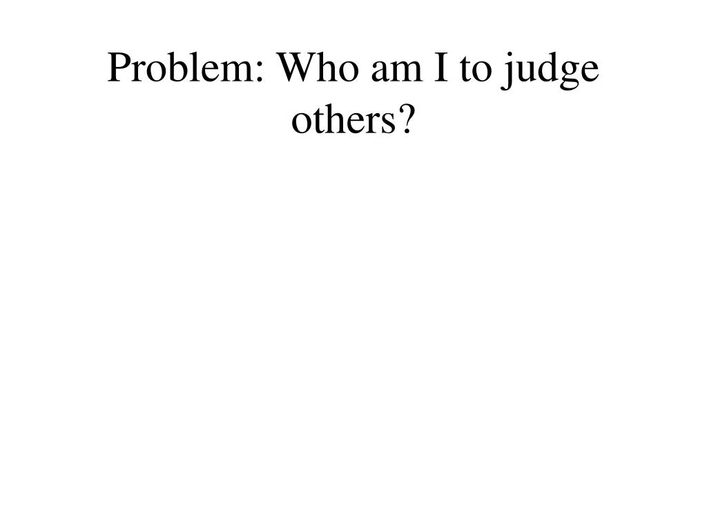 Problem: Who am I to judge others?