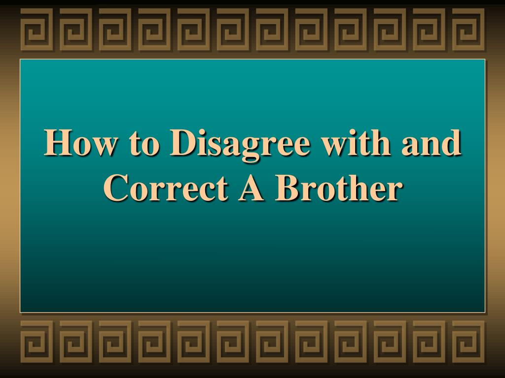 How to Disagree with and Correct A Brother