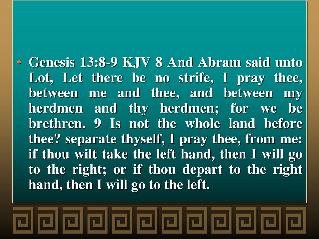 Genesis 13:8-9 KJV 8 And Abram said unto Lot, Let there be no strife, I pray thee, between me and thee, and between my herdmen and thy herdmen; for we be brethren. 9 Is not the whole land before thee? separate thyself, I pray thee, from me: if thou wilt take the left hand, then I will go to the right; or if thou depart to the right hand, then I will go to the left.