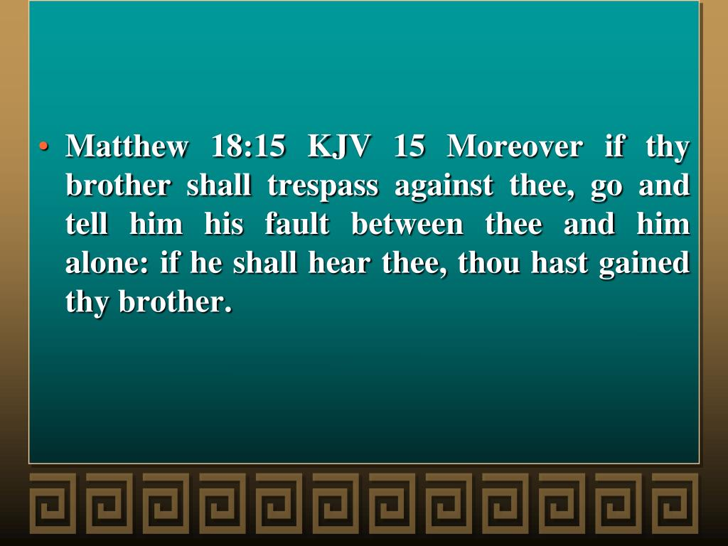 Matthew 18:15 KJV 15 Moreover if thy brother shall trespass against thee, go and tell him his fault between thee and him alone: if he shall hear thee, thou hast gained thy brother.