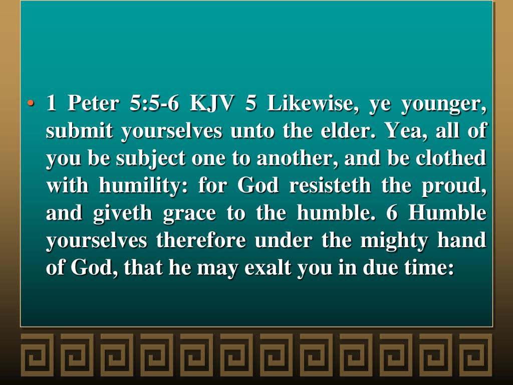 1 Peter 5:5-6 KJV 5 Likewise, ye younger, submit yourselves unto the elder. Yea, all of you be subject one to another, and be clothed with humility: for God resisteth the proud, and giveth grace to the humble. 6 Humble yourselves therefore under the mighty hand of God, that he may exalt you in due time: