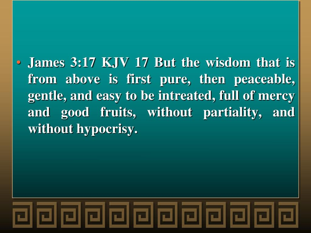 James 3:17 KJV 17 But the wisdom that is from above is first pure, then peaceable, gentle, and easy to be intreated, full of mercy and good fruits, without partiality, and without hypocrisy.
