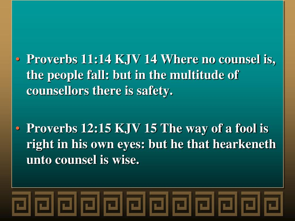 Proverbs 11:14 KJV 14 Where no counsel is, the people fall: but in the multitude of counsellors there is safety.