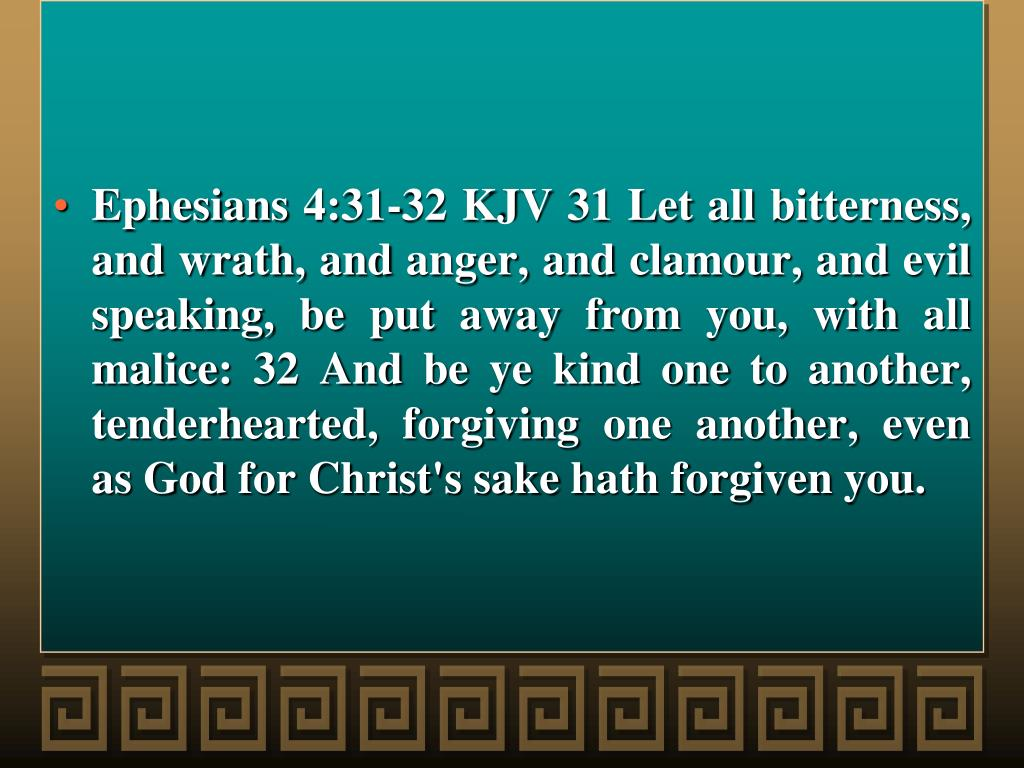 Ephesians 4:31-32 KJV 31 Let all bitterness, and wrath, and anger, and clamour, and evil speaking, be put away from you, with all malice: 32 And be ye kind one to another, tenderhearted, forgiving one another, even as God for Christ's sake hath forgiven you.