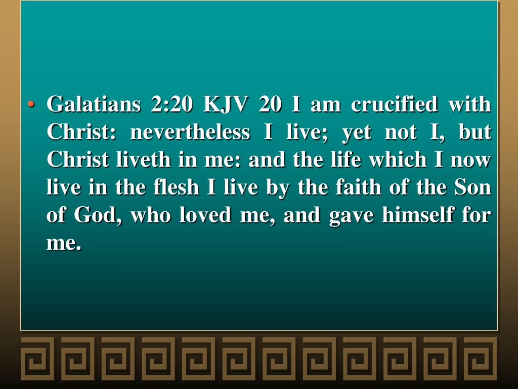 Galatians 2:20 KJV 20 I am crucified with Christ: nevertheless I live; yet not I, but Christ liveth in me: and the life which I now live in the flesh I live by the faith of the Son of God, who loved me, and gave himself for me.