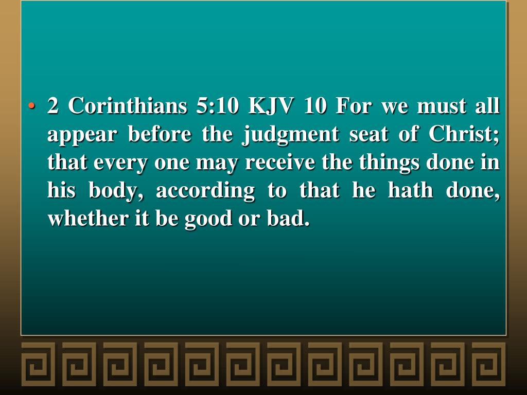 2 Corinthians 5:10 KJV 10 For we must all appear before the judgment seat of Christ; that every one may receive the things done in his body, according to that he hath done, whether it be good or bad.