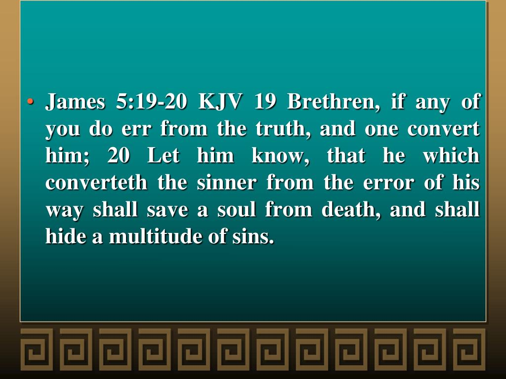 James 5:19-20 KJV 19 Brethren, if any of you do err from the truth, and one convert him; 20 Let him know, that he which converteth the sinner from the error of his way shall save a soul from death, and shall hide a multitude of sins.