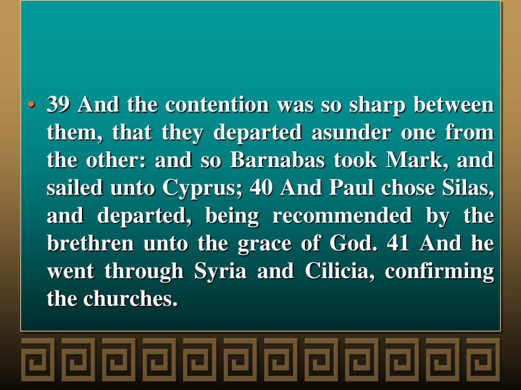 39 And the contention was so sharp between them, that they departed asunder one from the other: and so Barnabas took Mark, and sailed unto Cyprus; 40 And Paul chose Silas, and departed, being recommended by the brethren unto the grace of God. 41 And he went through Syria and Cilicia, confirming the churches.