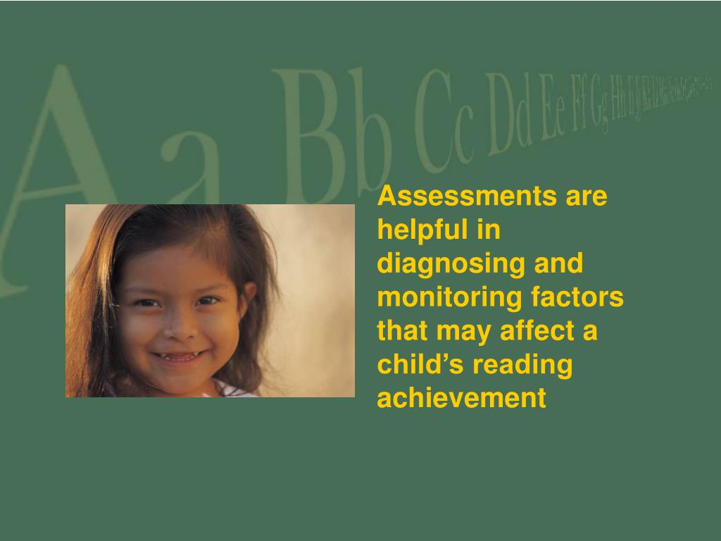Assessments are helpful in diagnosing and monitoring factors that may affect a child's reading achievement