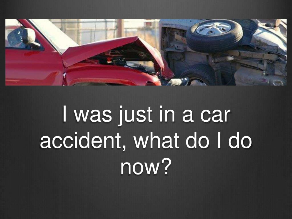 i was just in a car accident what do i do now l.