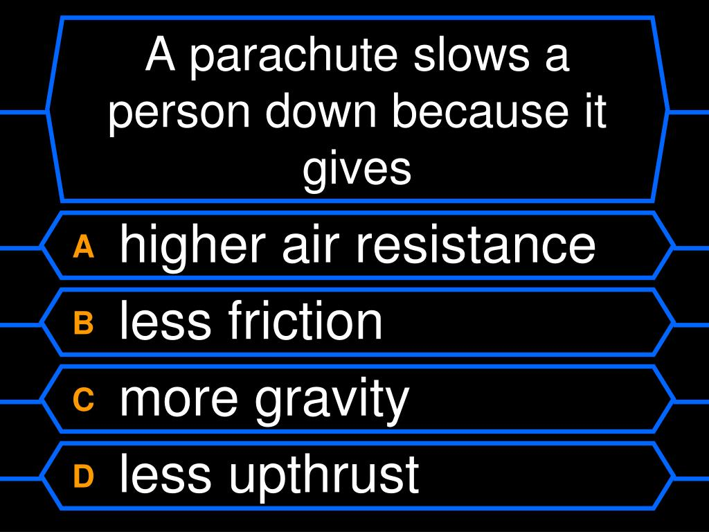 A parachute slows a person down because it gives