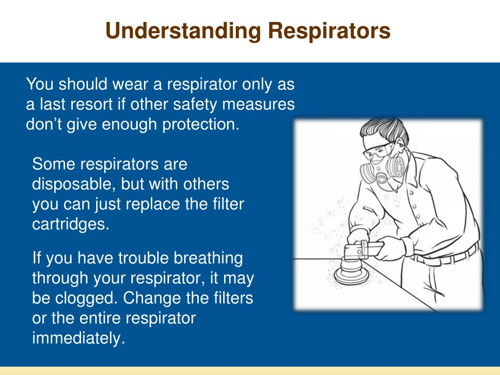 You should wear a respirator only as a last resort if other safety measures don't give enough protection.