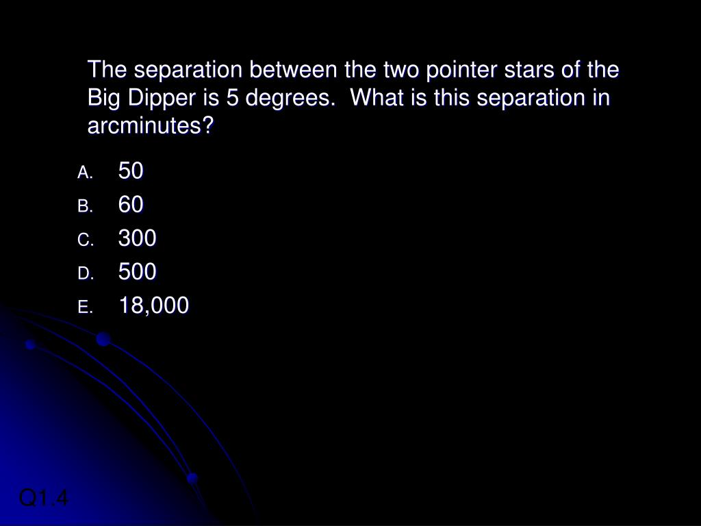 The separation between the two pointer stars of the Big Dipper is 5 degrees.  What is this separation in arcminutes?