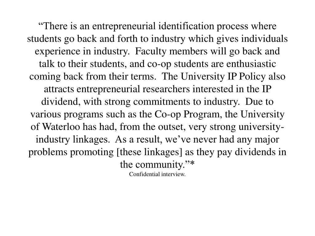 """""""There is an entrepreneurial identification process where students go back and forth to industry which gives individuals experience in industry.  Faculty members will go back and talk to their students, and co-op students are enthusiastic coming back from their terms.  The University IP Policy also attracts entrepreneurial researchers interested in the IP dividend, with strong commitments to industry.  Due to various programs such as the Co-op Program, the University of Waterloo has had, from the outset, very strong university-industry linkages.  As a result, we've never had any major problems promoting [these linkages] as they pay dividends in the community.""""*"""