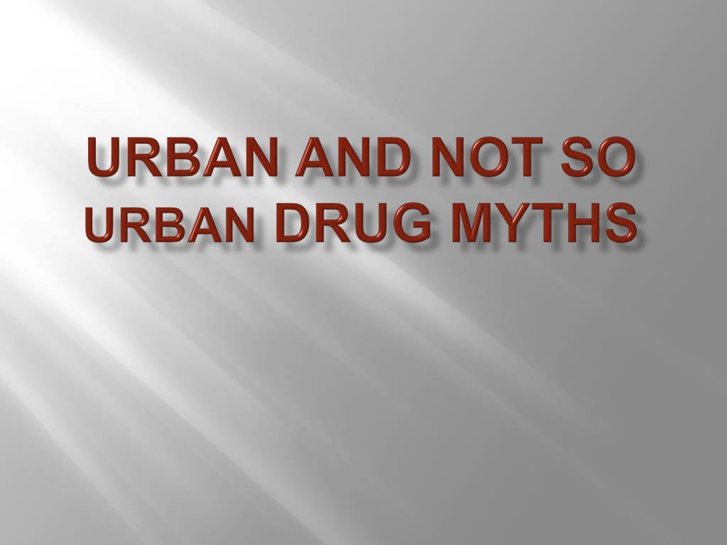 urban and not so urban drug myths l.