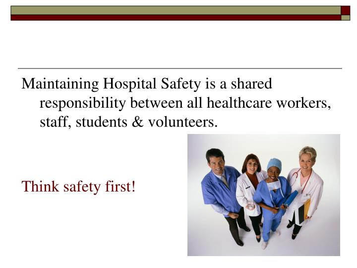 Maintaining Hospital Safety is a shared responsibility between all healthcare workers, staff, students & volunteers.