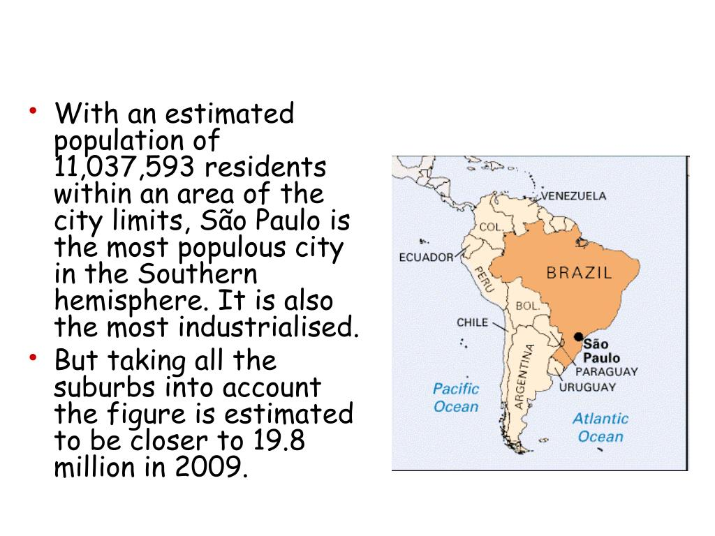 With an estimated population of 11,037,593 residents within an area of the city limits, São Paulo is the most populous city in the Southern hemisphere. It is also the most industrialised.