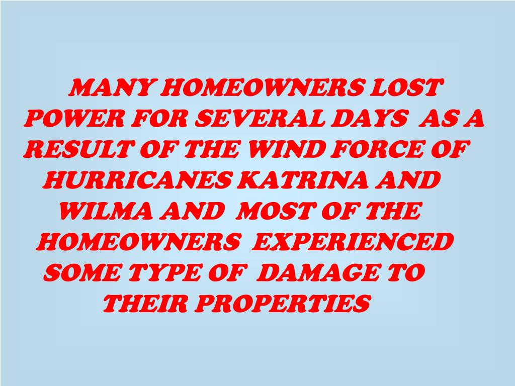 MANY HOMEOWNERS LOST POWER FOR SEVERAL DAYS  AS A RESULT OF THE WIND FORCE OF