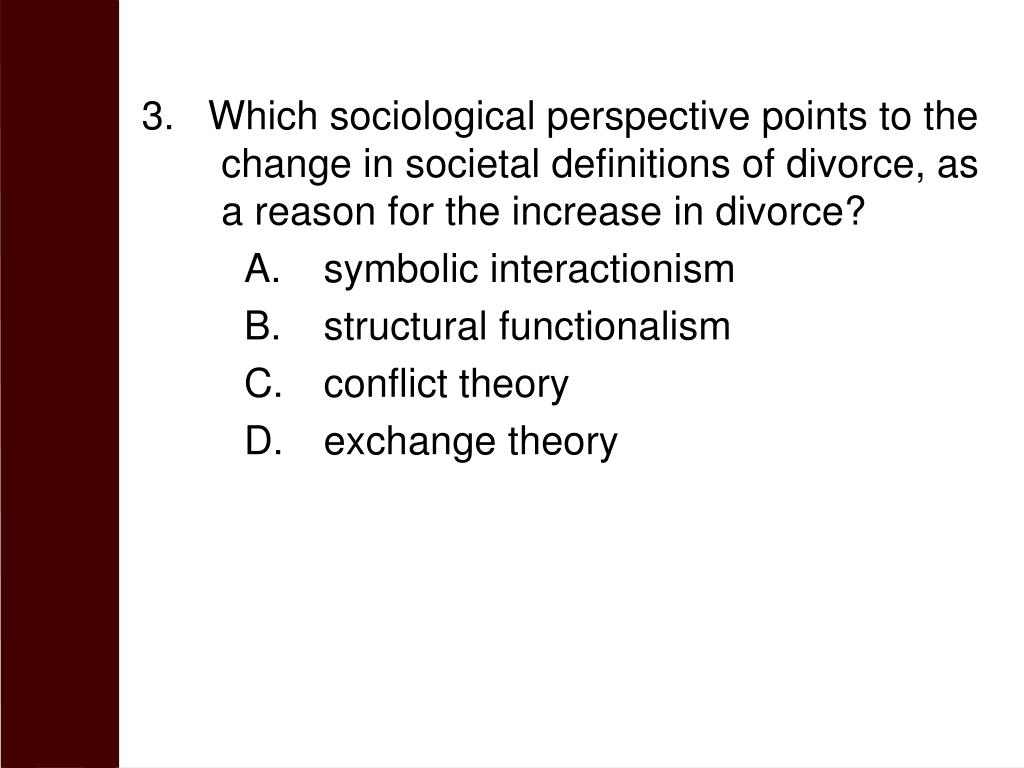 3.   Which sociological perspective points to the change in societal definitions of divorce, as a reason for the increase in divorce?