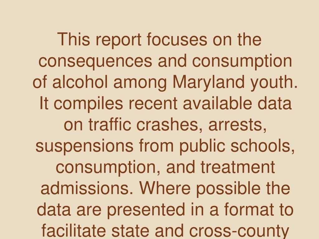 This report focuses on the consequences and consumption of alcohol among Maryland youth. It compiles recent available