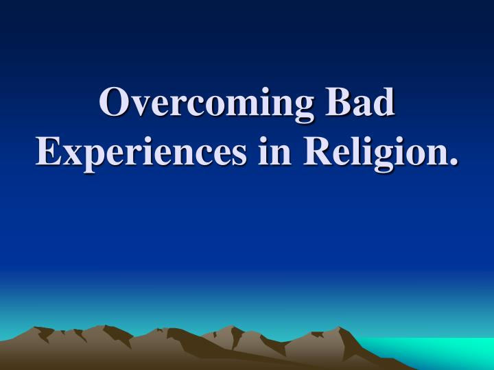 Overcoming bad experiences in religion