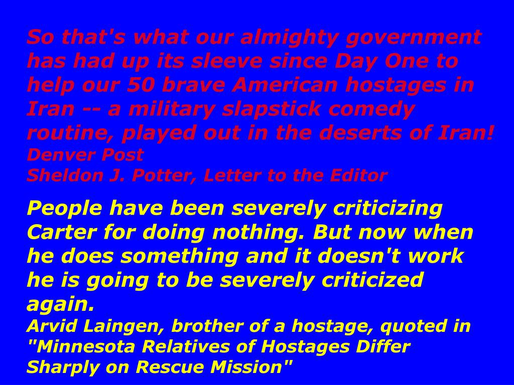So that's what our almighty government has had up its sleeve since Day One to help our 50 brave American hostages in Iran -- a military slapstick comedy routine, played out in the deserts of Iran!