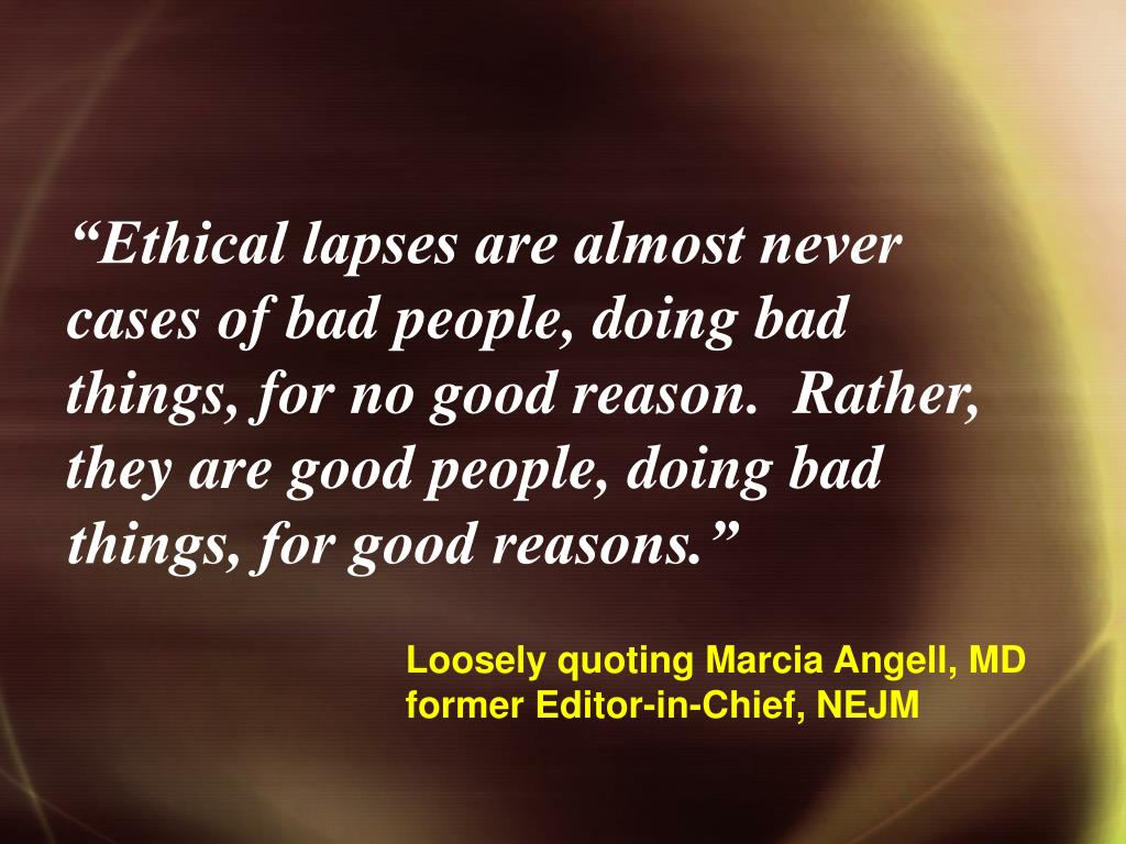 """""""Ethical lapses are almost never cases of bad people, doing bad things, for no good reason.  Rather, they are good people, doing bad things, for good reasons."""""""