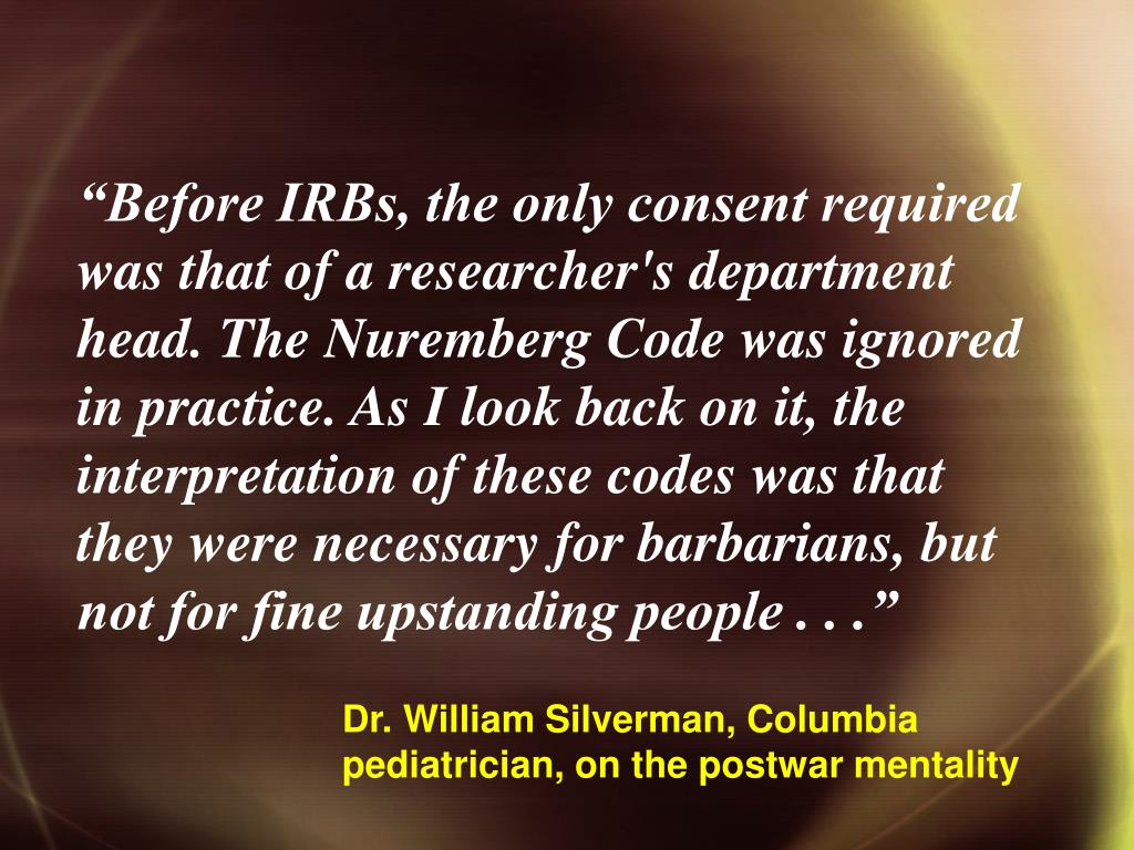 """""""Before IRBs, the only consent required was that of a researcher's department head. The Nuremberg Code was ignored in practice. As I look back on it, the interpretation of these codes was that they were necessary for barbarians, but not for fine upstanding people . . ."""""""