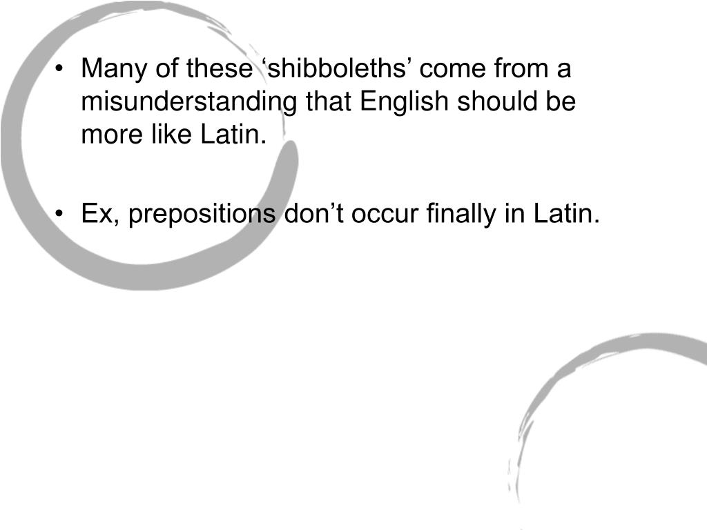 Many of these 'shibboleths' come from a misunderstanding that English should be more like Latin.