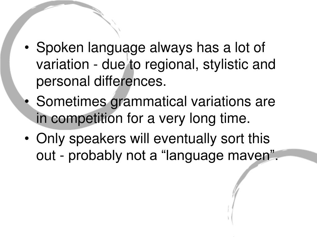 Spoken language always has a lot of variation - due to regional, stylistic and personal differences.