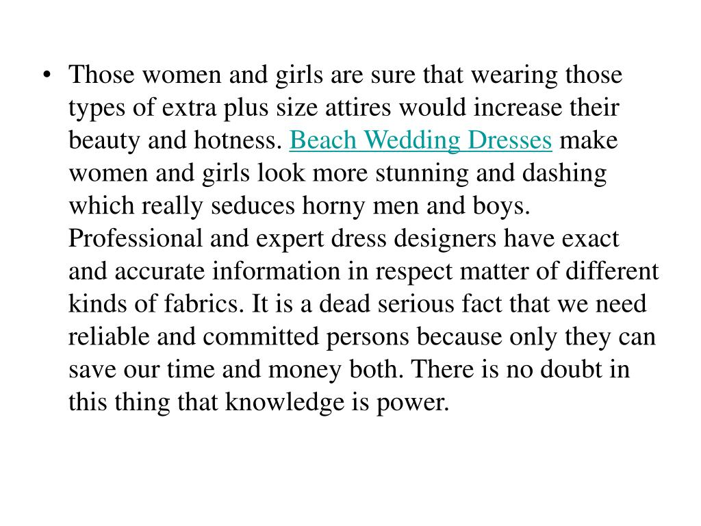 Those women and girls are sure that wearing those types of extra plus size attires would increase their beauty and hotness.