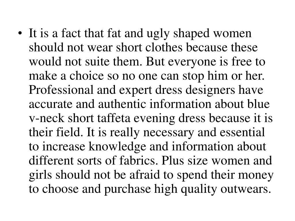 It is a fact that fat and ugly shaped women should not wear short clothes because these would not suite them. But everyone is free to make a choice so no one can stop him or her. Professional and expert dress designers have accurate and authentic information about blue v-neck short taffeta evening dress because it is their field. It is really necessary and essential to increase knowledge and information about different sorts of fabrics. Plus size women and girls should not be afraid to spend their money to choose and purchase high quality outwears.