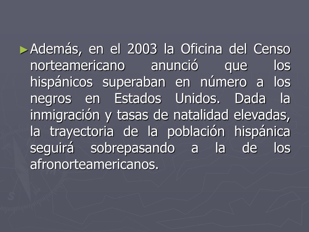 Además, en el 2003 la Oficina del Censo norteamericano anunció que los hispánicos superaban en número a los negros en Estados Unidos. Dada la inmigración y tasas de natalidad elevadas, la trayectoria de la población hispánica seguirá sobrepasando a la de los afronorteamericanos.