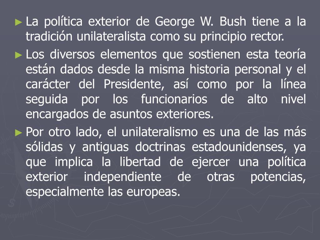 La política exterior de George W. Bush tiene a la tradición unilateralista como su principio rector.